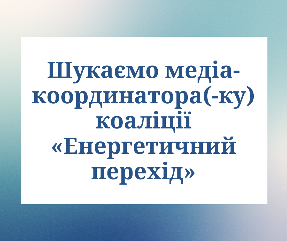 Коаліція «Енергетичний перехід» шукає медіа-координатора(ку)